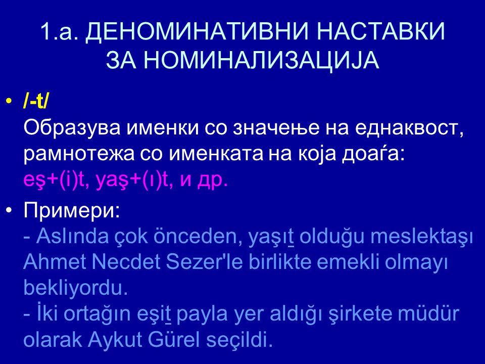 1.a. ДЕНОМИНАТИВНИ НАСТАВКИ ЗА НОМИНАЛИЗАЦИЈА /-t/ Образува именки со значење на еднаквост, рамнотежа со именката на која доаѓа: eş+(i)t, yaş+(ı)t, и