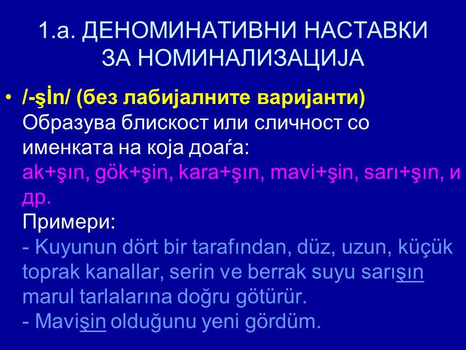 1.a. ДЕНОМИНАТИВНИ НАСТАВКИ ЗА НОМИНАЛИЗАЦИЈА /-şİn/ (без лабијалните варијанти) Образува блискост или сличност со именката на која доаѓа: ak+şın, gök