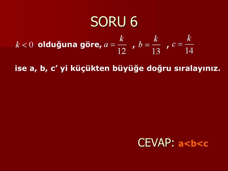 SORU 6 CEVAP: CEVAP: a<b<c olduğuna göre,,, ise a, b, c' yi küçükten büyüğe doğru sıralayınız.