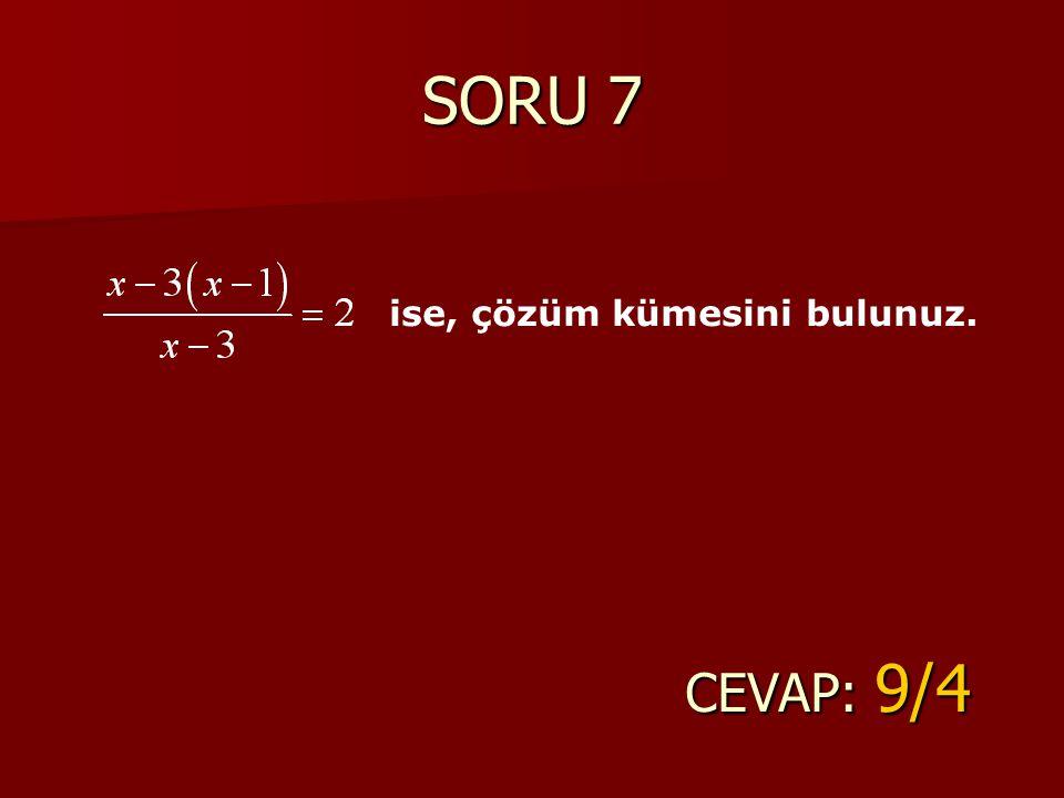 SORU 7 CEVAP: 9/4 ise, çözüm kümesini bulunuz.