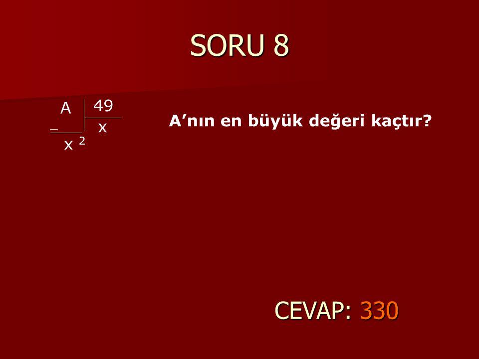 SORU 8 CEVAP: 330 A 49 x x 2 A'nın en büyük değeri kaçtır?