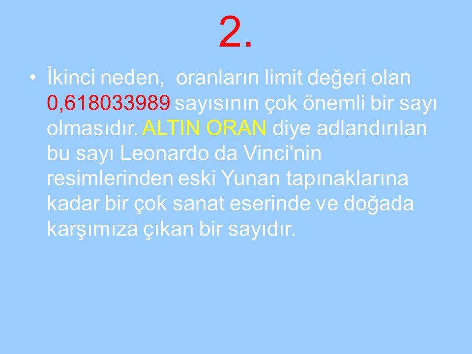2. İkinci neden, oranların limit değeri olan 0,618033989 sayısının çok önemli bir sayı olmasıdır. ALTIN ORAN diye adlandırılan bu sayı Leonardo da Vin