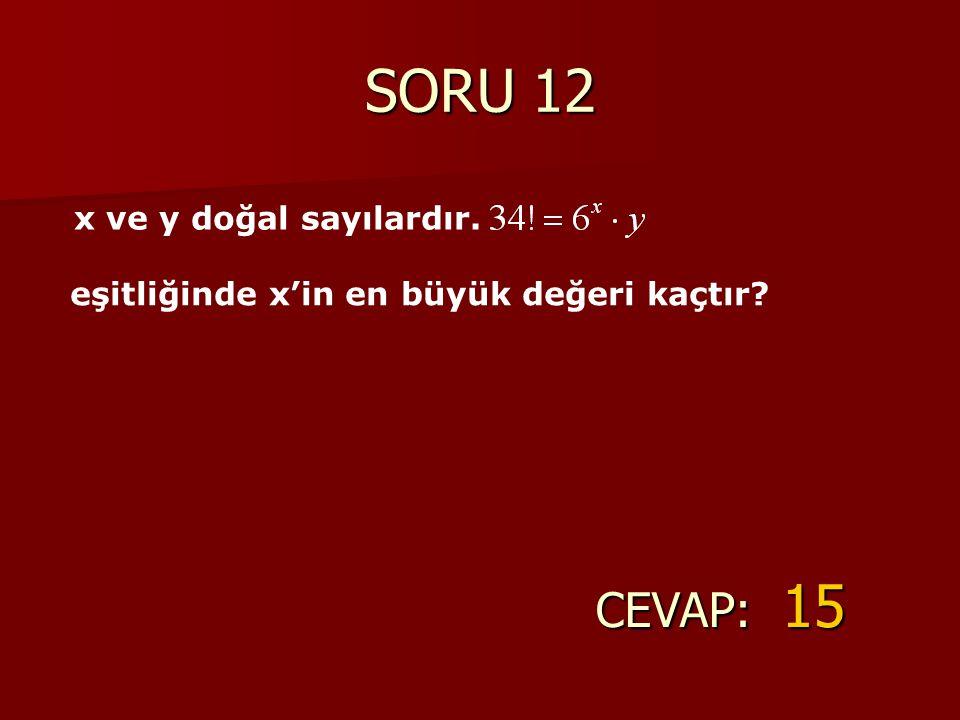 SORU 12 CEVAP: 15 x ve y doğal sayılardır. eşitliğinde x'in en büyük değeri kaçtır?