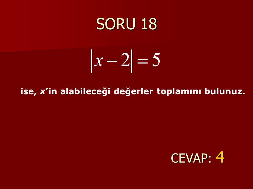SORU 18 CEVAP: 4 ise, x'in alabileceği değerler toplamını bulunuz.