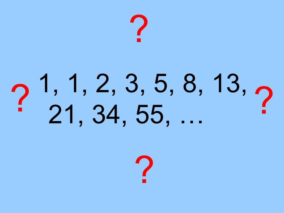 ? 1, 1, 2, 3, 5, 8, 13, 21, 34, 55, … ? ? ?