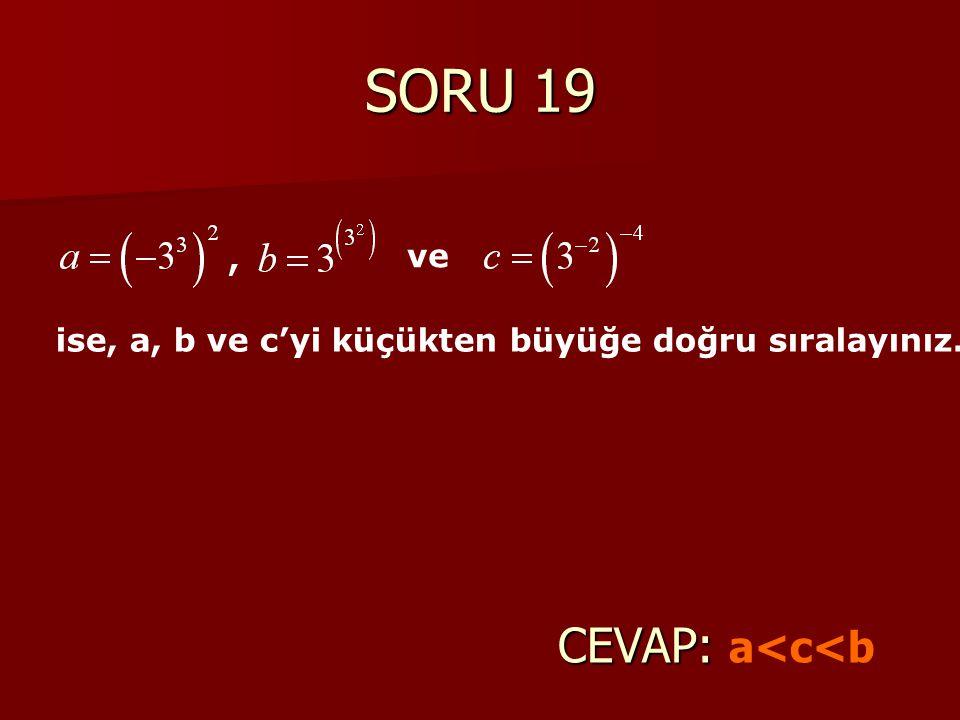 SORU 19 CEVAP: CEVAP: a<c<b, ve ise, a, b ve c'yi küçükten büyüğe doğru sıralayınız.