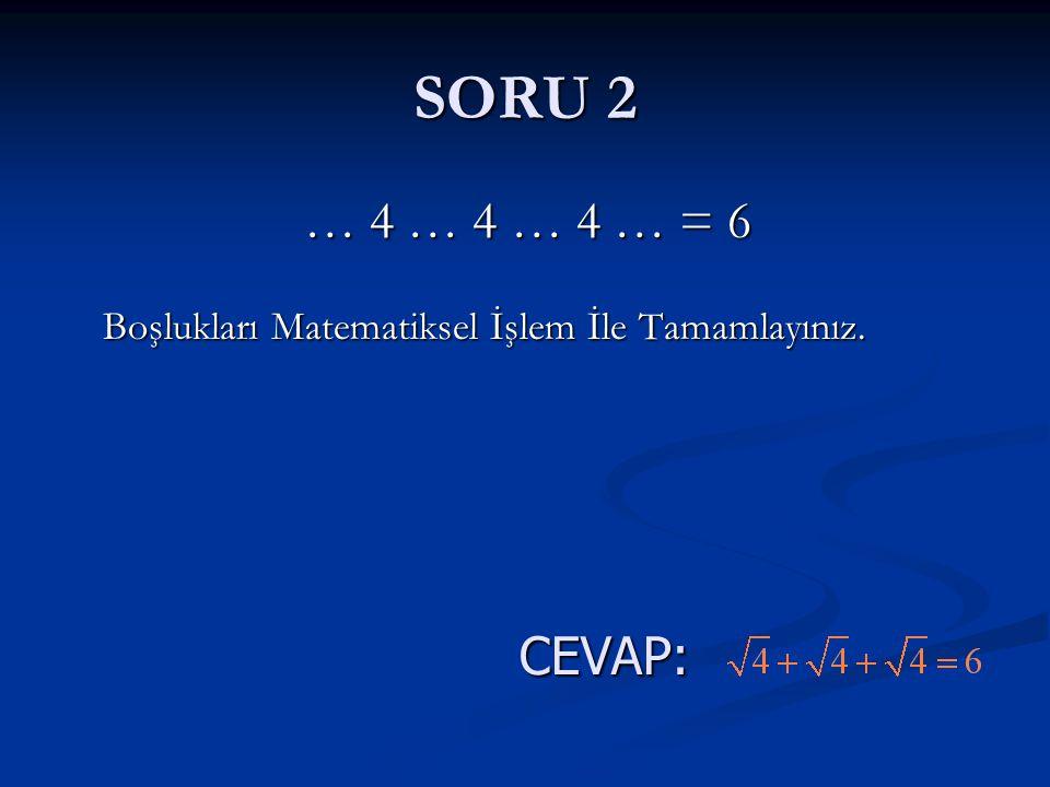 SORU 2 … 4 … 4 … 4 … = 6 Boşlukları Matematiksel İşlem İle Tamamlayınız. … 4 … 4 … 4 … = 6 Boşlukları Matematiksel İşlem İle Tamamlayınız.CEVAP: