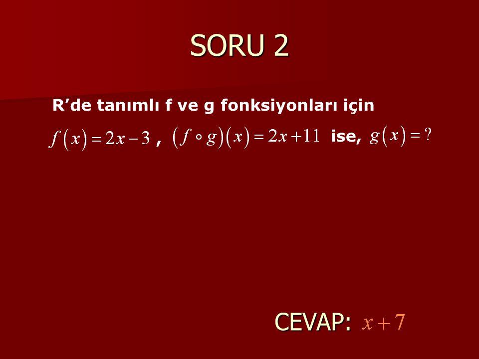 SORU 2 R'de tanımlı f ve g fonksiyonları için, ise, CEVAP: