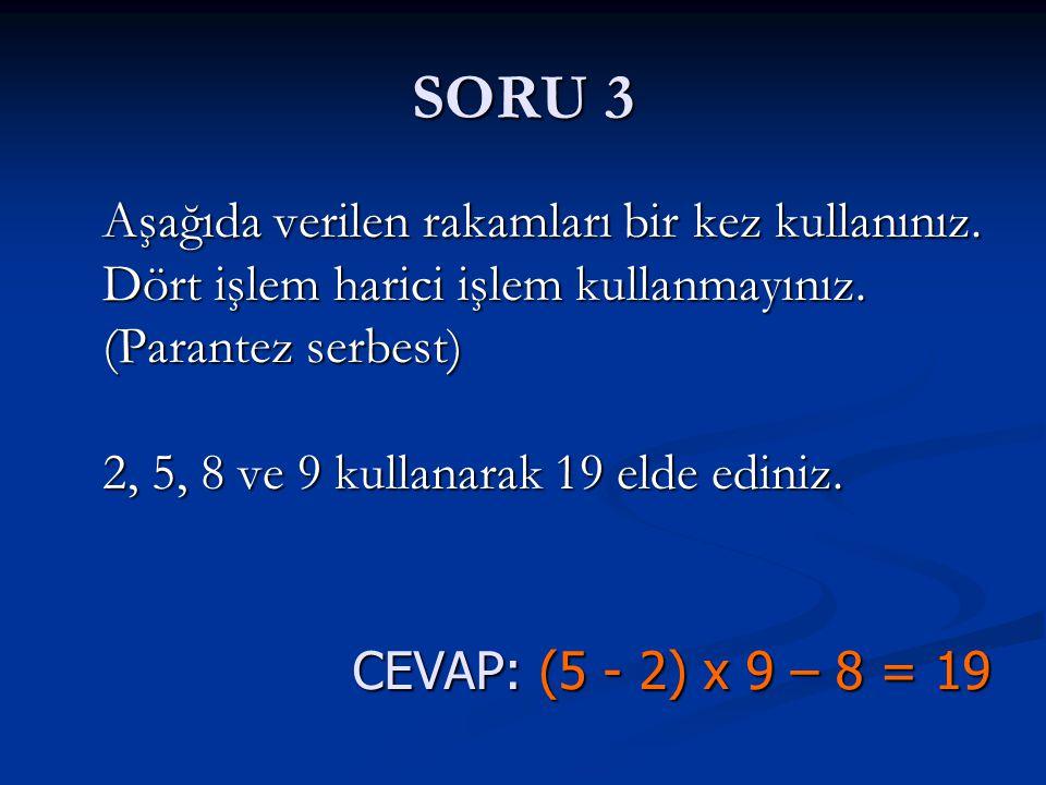 SORU 3 CEVAP: (5 - 2) x 9 – 8 = 19 Aşağıda verilen rakamları bir kez kullanınız. Dört işlem harici işlem kullanmayınız. (Parantez serbest) 2, 5, 8 ve