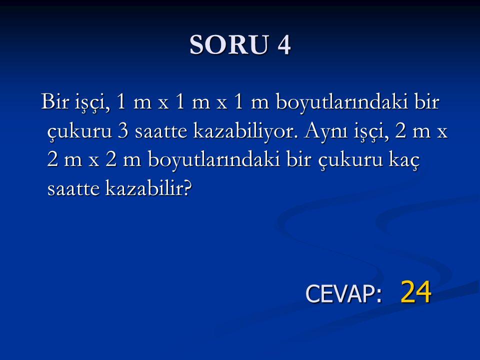 SORU 4 CEVAP: 24 Bir işçi, 1 m x 1 m x 1 m boyutlarındaki bir çukuru 3 saatte kazabiliyor. Aynı işçi, 2 m x 2 m x 2 m boyutlarındaki bir çukuru kaç sa