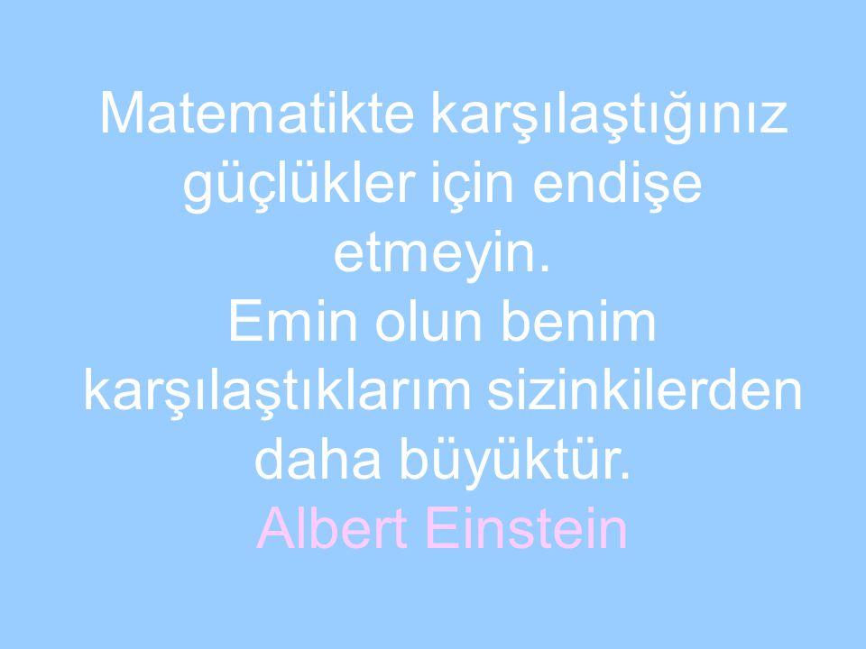 Matematikte karşılaştığınız güçlükler için endişe etmeyin. Emin olun benim karşılaştıklarım sizinkilerden daha büyüktür. Albert Einstein