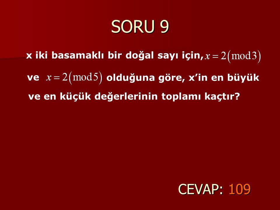SORU 9 CEVAP: 109 x iki basamaklı bir doğal sayı için, ve ve en küçük değerlerinin toplamı kaçtır? olduğuna göre, x'in en büyük