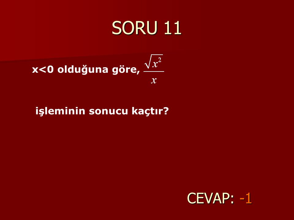 SORU 11 CEVAP: -1 x<0 olduğuna göre, işleminin sonucu kaçtır?
