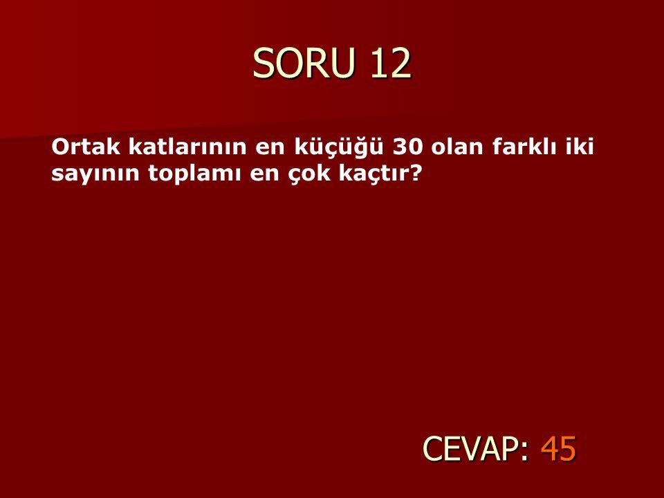 SORU 12 CEVAP: 45 Ortak katlarının en küçüğü 30 olan farklı iki sayının toplamı en çok kaçtır?