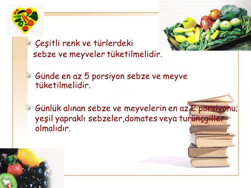 Çeşitli renk ve türlerdeki sebze ve meyveler tüketilmelidir. Günde en az 5 porsiyon sebze ve meyve tüketilmelidir. Günlük alınan sebze ve meyvelerin e