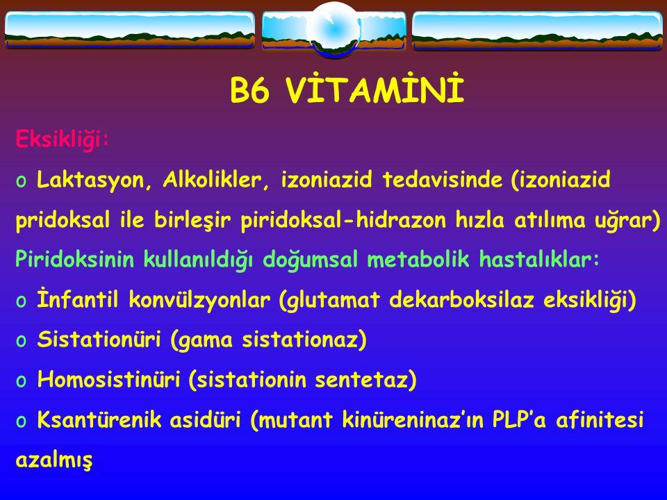 B6 VİTAMİNİ Eksikliği: o Laktasyon, Alkolikler, izoniazid tedavisinde (izoniazid pridoksal ile birleşir piridoksal-hidrazon hızla atılıma uğrar) Pirid