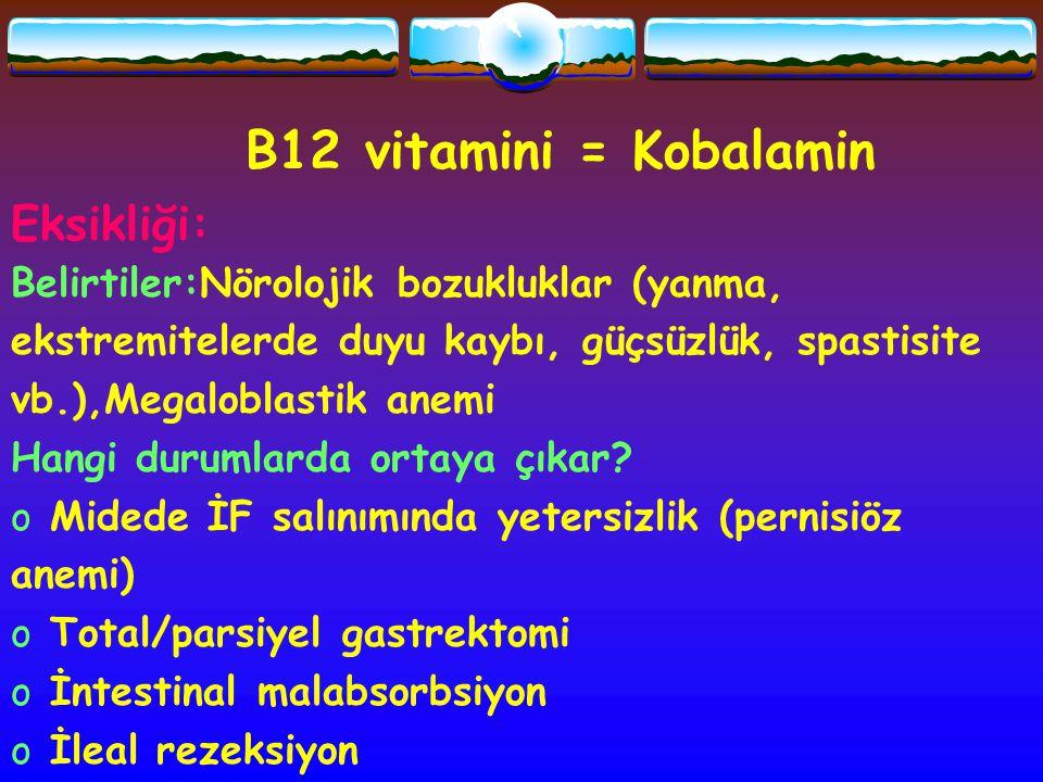 B12 vitamini = Kobalamin Eksikliği: Belirtiler:Nörolojik bozukluklar (yanma, ekstremitelerde duyu kaybı, güçsüzlük, spastisite vb.),Megaloblastik anem