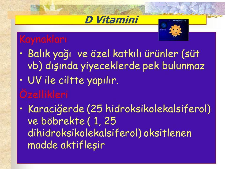 D Vitamini Kaynakları Balık yağı ve özel katkılı ürünler (süt vb) dışında yiyeceklerde pek bulunmaz UV ile ciltte yapılır. Özellikleri Karaciğerde (25