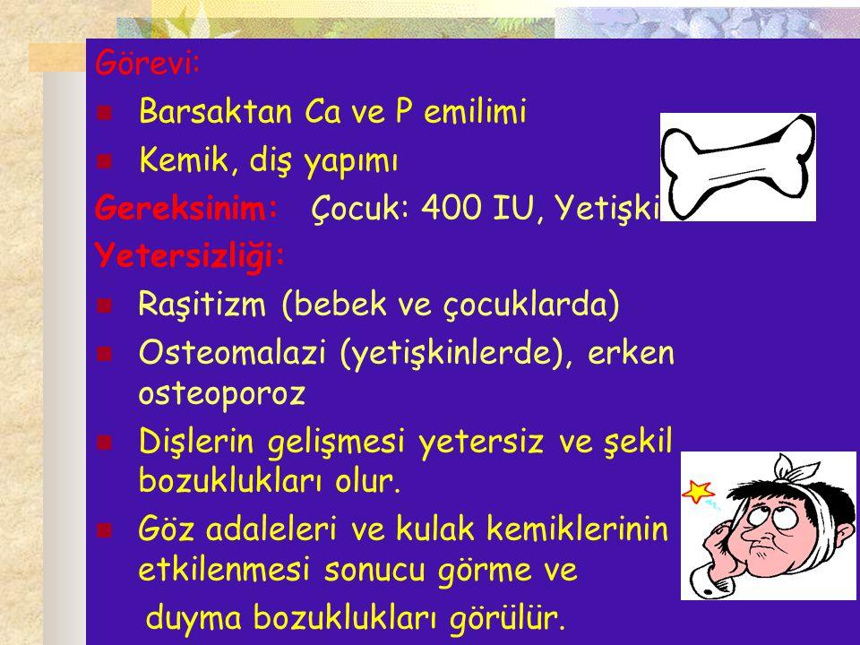 Görevi: Barsaktan Ca ve P emilimi Kemik, diş yapımı Gereksinim: Çocuk: 400 IU, Yetişkin: 100 IU Yetersizliği: Raşitizm (bebek ve çocuklarda) Osteomala