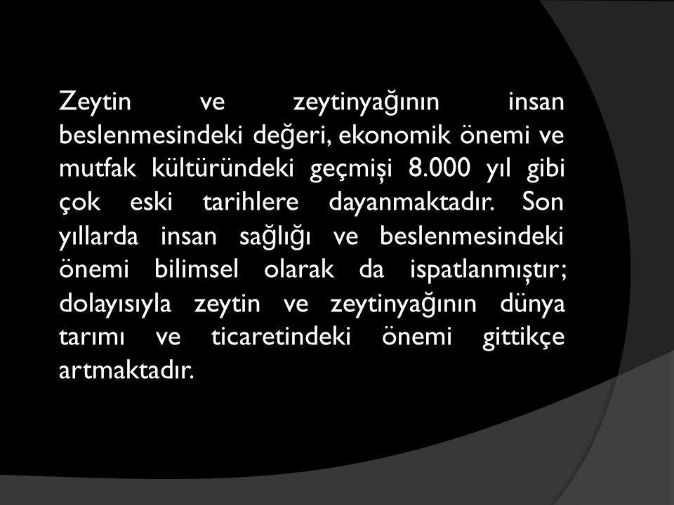 Zeytin ve zeytinya ğ ının insan beslenmesindeki de ğ eri, ekonomik önemi ve mutfak kültüründeki geçmişi 8.000 yıl gibi çok eski tarihlere dayanmaktadı