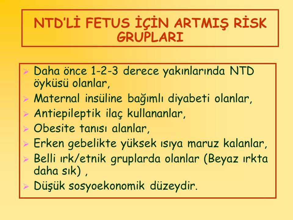 NTD'Lİ FETUS İÇİN ARTMIŞ RİSK GRUPLARI  Daha önce 1-2-3 derece yakınlarında NTD öyküsü olanlar,  Maternal insüline bağımlı diyabeti olanlar,  Antie