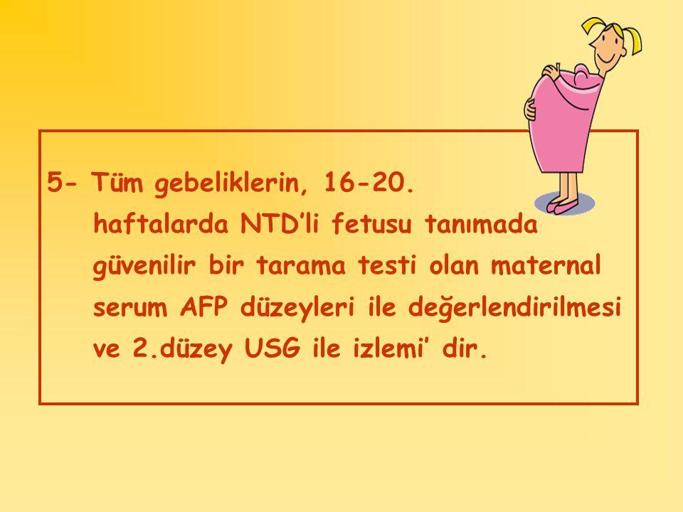 5- Tüm gebeliklerin, 16-20. haftalarda NTD'li fetusu tanımada güvenilir bir tarama testi olan maternal serum AFP düzeyleri ile değerlendirilmesi ve 2.