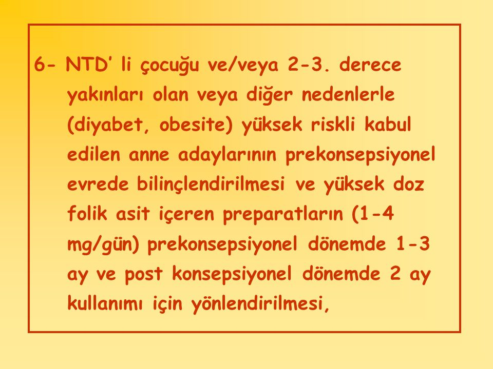 6- NTD' li çocuğu ve/veya 2-3. derece yakınları olan veya diğer nedenlerle (diyabet, obesite) yüksek riskli kabul edilen anne adaylarının prekonsepsiy