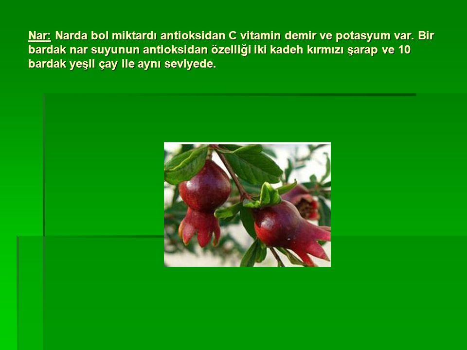 Nar: Narda bol miktardı antioksidan C vitamin demir ve potasyum var. Bir bardak nar suyunun antioksidan özelliği iki kadeh kırmızı şarap ve 10 bardak