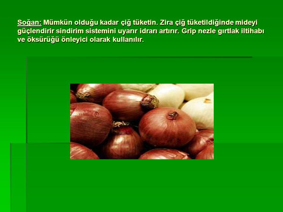 Soğan: Mümkün olduğu kadar çiğ tüketin. Zira çiğ tüketildiğinde mideyi güçlendirir sindirim sistemini uyarır idrarı artırır. Grip nezle gırtlak iltiha