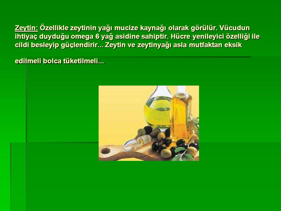 Zeytin: Özellikle zeytinin yağı mucize kaynağı olarak görülür. Vücudun ihtiyaç duyduğu omega 6 yağ asidine sahiptir. Hücre yenileyici özelliği ile cil