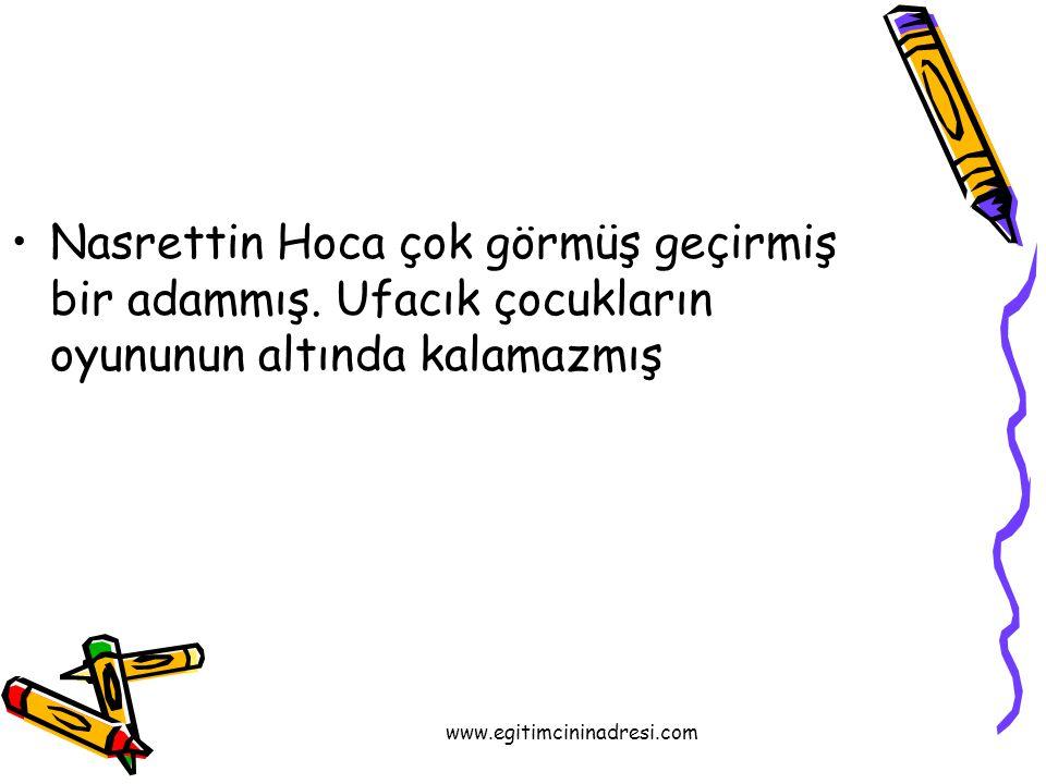 Nasrettin Hoca çok görmüş geçirmiş bir adammış. Ufacık çocukların oyununun altında kalamazmış www.egitimcininadresi.com