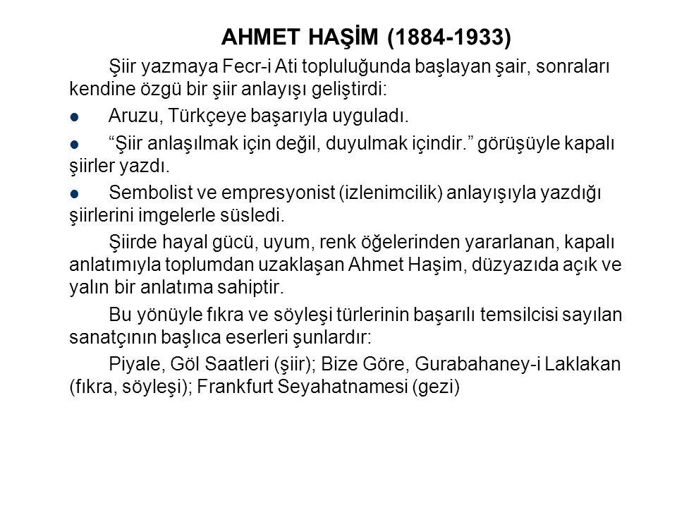 AHMET HAŞİM (1884-1933) Şiir yazmaya Fecr-i Ati topluluğunda başlayan şair, sonraları kendine özgü bir şiir anlayışı geliştirdi: Aruzu, Türkçeye başar