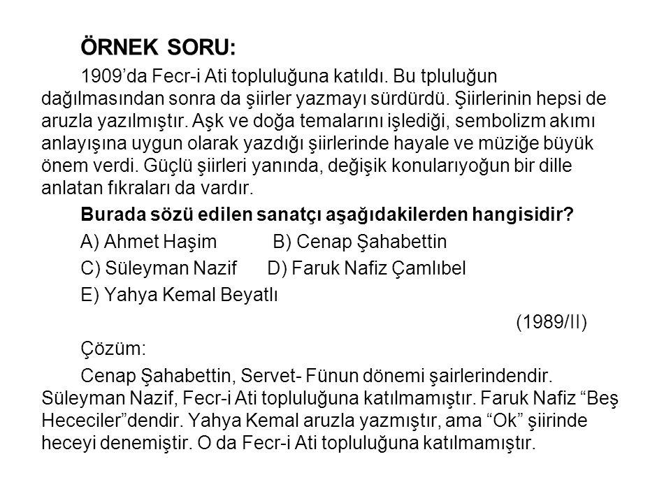 ÖRNEK SORU: 1909'da Fecr-i Ati topluluğuna katıldı. Bu tpluluğun dağılmasından sonra da şiirler yazmayı sürdürdü. Şiirlerinin hepsi de aruzla yazılmış