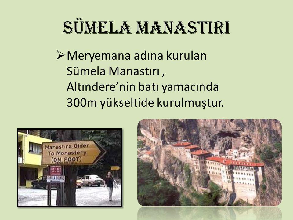 SÜMELA MANASTIRI  Meryemana adına kurulan Sümela Manastırı, Altındere'nin batı yamacında 300m yükseltide kurulmuştur.