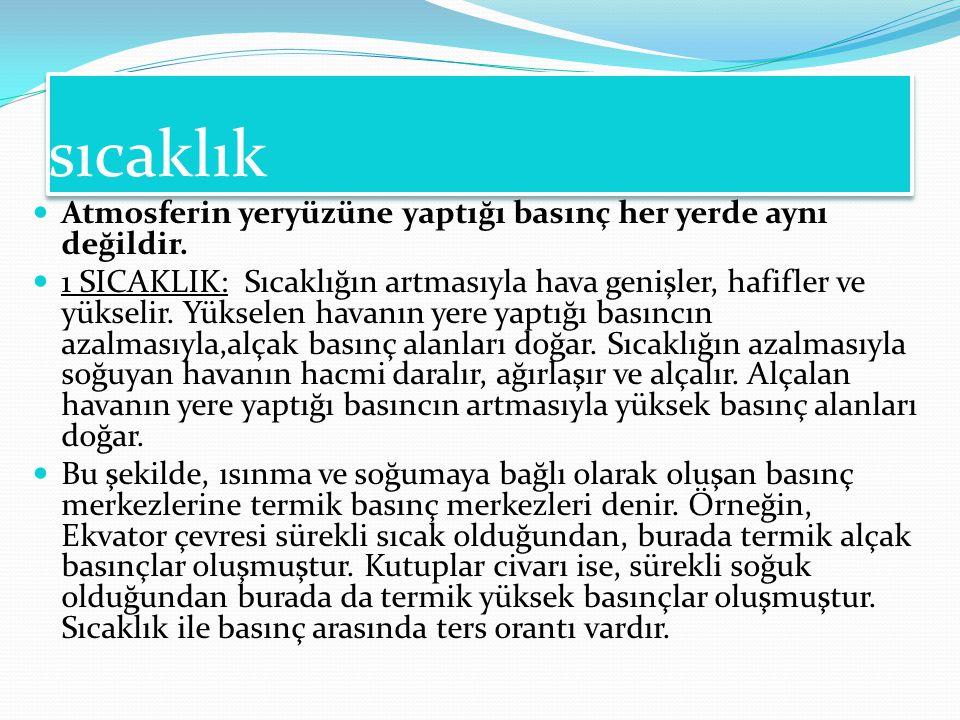 Basınç ve rüzgarlar B. BASINÇ ve RÜZGÂRLAR BASINÇ Türkiye'yi en çok etkileyen gezici basınç merkezleri şunlardır: a. Sibirya Antisiklonu: Sibirya üzer