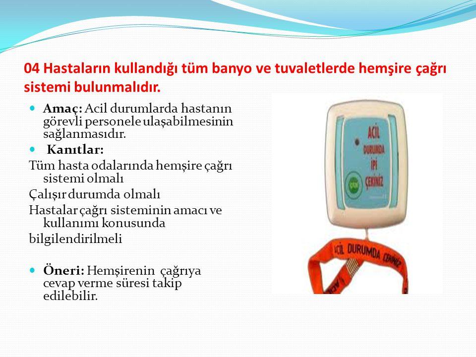 04 Hastaların kullandığı tüm banyo ve tuvaletlerde hemşire çağrı sistemi bulunmalıdır. Amaç: Acil durumlarda hastanın görevli personele ulaşabilmesini