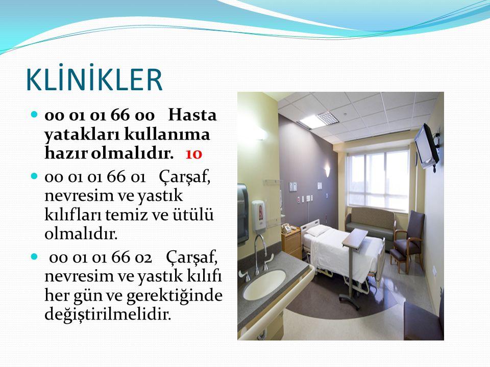 KLİNİKLER 00 01 01 66 00 Hasta yatakları kullanıma hazır olmalıdır. 10 00 01 01 66 01 Çarşaf, nevresim ve yastık kılıfları temiz ve ütülü olmalıdır. 0