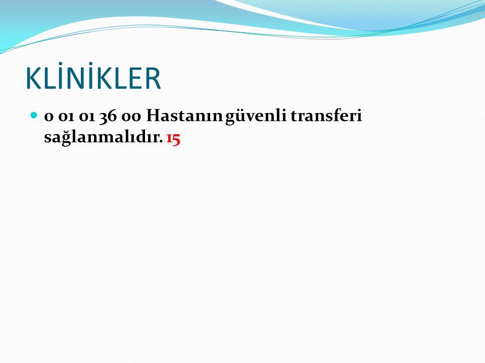 KLİNİKLER 0 01 01 36 00 Hastanın güvenli transferi sağlanmalıdır. 15