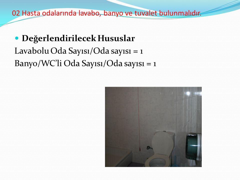 02 Hasta odalarında lavabo, banyo ve tuvalet bulunmalıdır. Değerlendirilecek Hususlar Lavabolu Oda Sayısı/Oda sayısı = 1 Banyo/WC'li Oda Sayısı/Oda sa