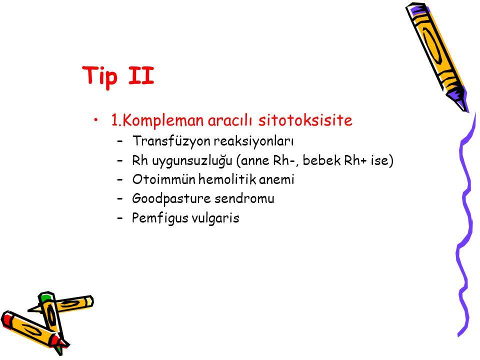Tip II 1.Kompleman aracılı sitotoksisite –Transfüzyon reaksiyonları –Rh uygunsuzluğu (anne Rh-, bebek Rh+ ise) –Otoimmün hemolitik anemi –Goodpasture