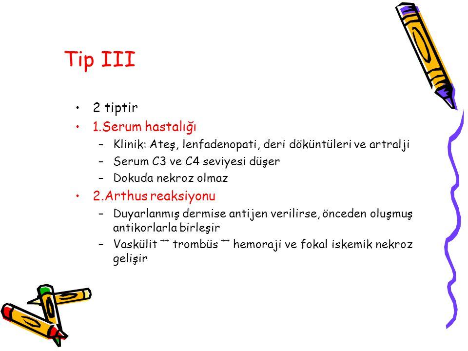 Tip III 2 tiptir 1.Serum hastalığı –Klinik: Ateş, lenfadenopati, deri döküntüleri ve artralji –Serum C3 ve C4 seviyesi düşer –Dokuda nekroz olmaz 2.Ar