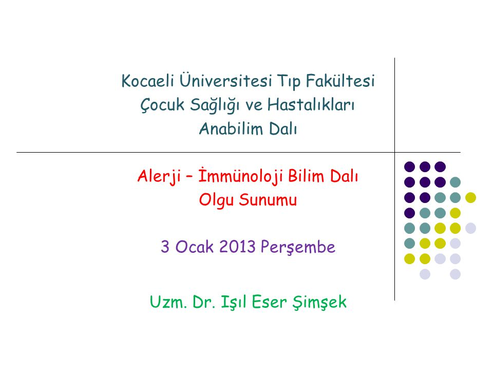 Kocaeli Üniversitesi Tıp Fakültesi Çocuk Sağlığı ve Hastalıkları Anabilim Dalı Alerji – İmmünoloji Bilim Dalı Olgu Sunumu 3 Ocak 2013 Perşembe Uzm. Dr