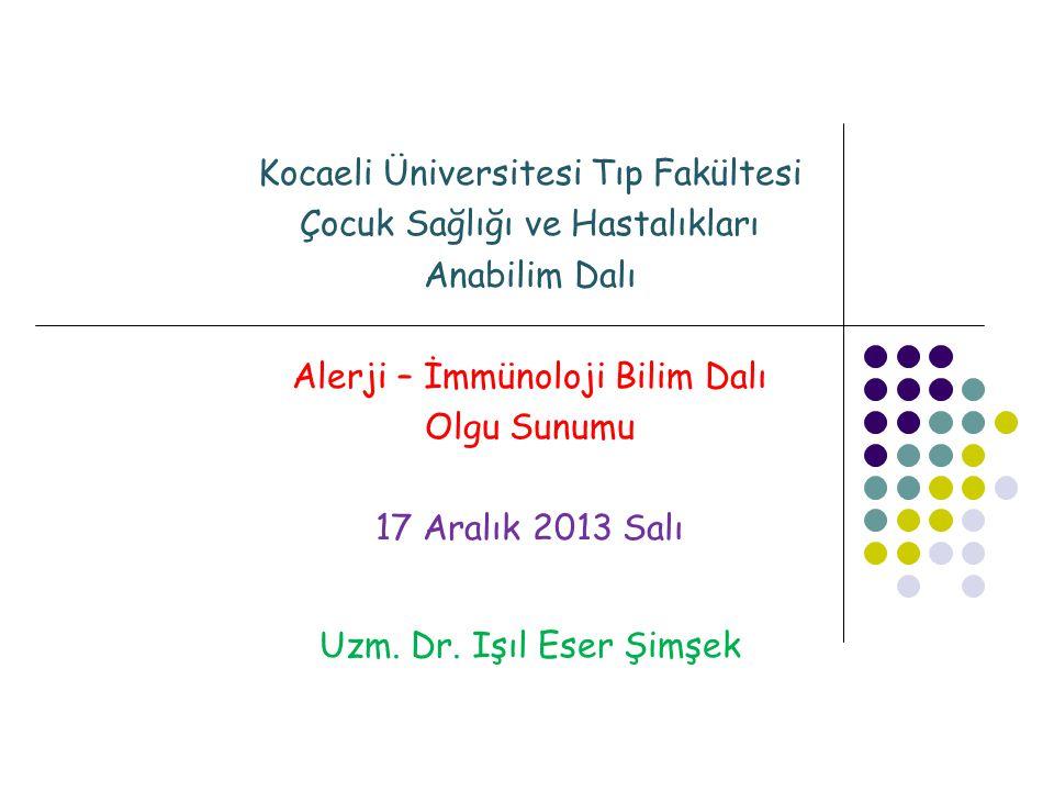 Kocaeli Üniversitesi Tıp Fakültesi Çocuk Sağlığı ve Hastalıkları Anabilim Dalı Alerji – İmmünoloji Bilim Dalı Olgu Sunumu 17 Aralık 2013 Salı Uzm. Dr.