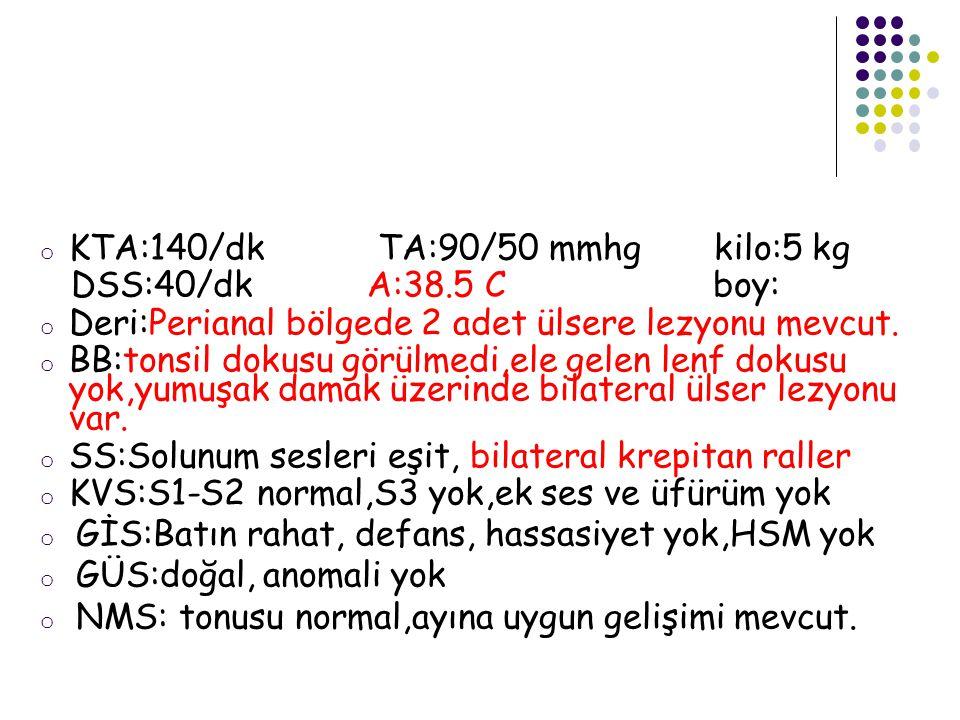 o KTA:140/dk TA:90/50 mmhg kilo:5 kg DSS:40/dk A:38.5 C boy: o Deri:Perianal bölgede 2 adet ülsere lezyonu mevcut. o BB:tonsil dokusu görülmedi,ele ge