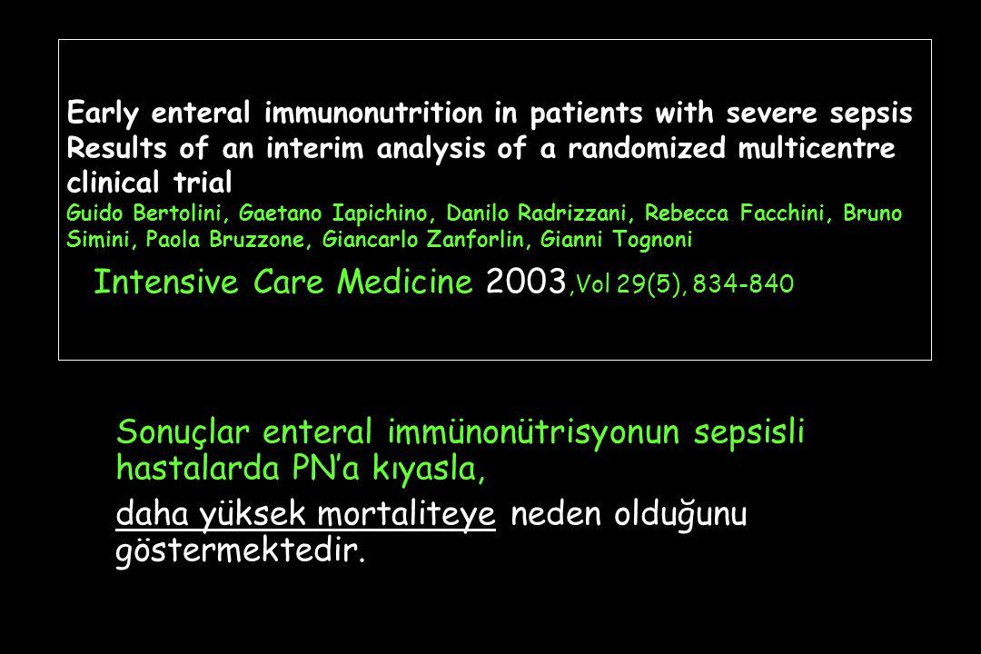 Early enteral immunonutrition in patients with severe sepsis Results of an interim analysis of a randomized multicentre clinical trial Guido Bertolini, Gaetano Iapichino, Danilo Radrizzani, Rebecca Facchini, Bruno Simini, Paola Bruzzone, Giancarlo Zanforlin, Gianni Tognoni Intensive Care Medicine 2003,Vol 29(5), 834-840 Sonuçlar enteral immünonütrisyonun sepsisli hastalarda PN'a kıyasla, daha yüksek mortaliteye neden olduğunu göstermektedir.