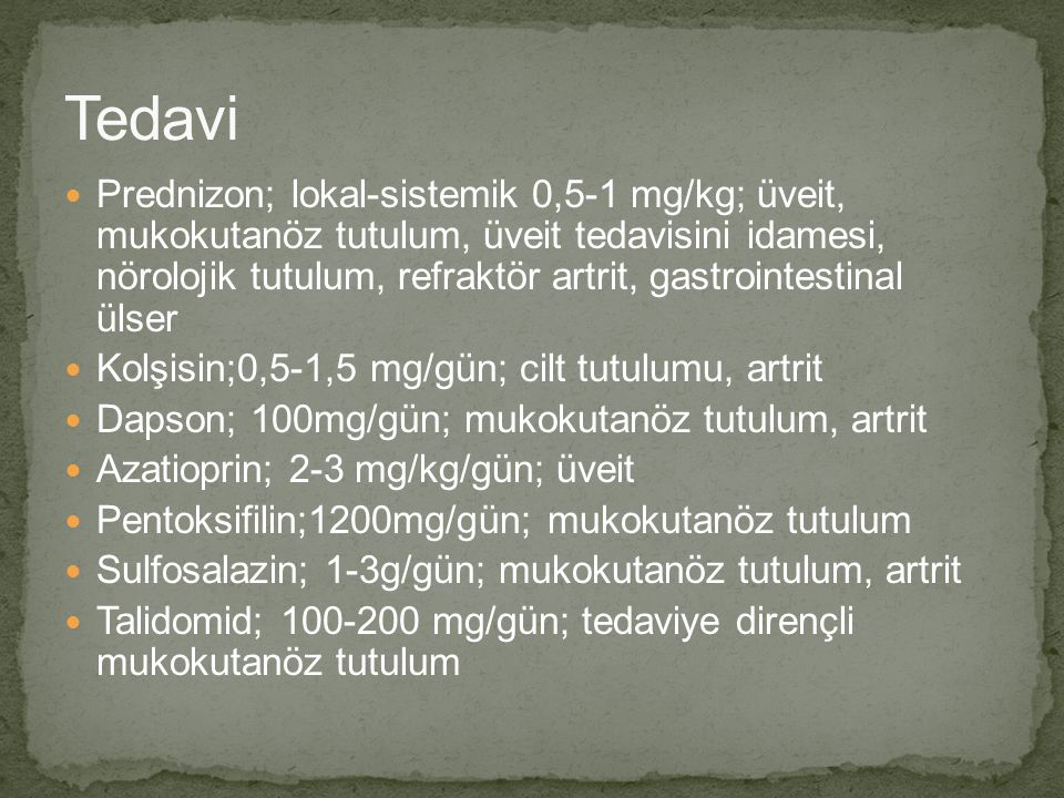 Prednizon; lokal-sistemik 0,5-1 mg/kg; üveit, mukokutanöz tutulum, üveit tedavisini idamesi, nörolojik tutulum, refraktör artrit, gastrointestinal üls