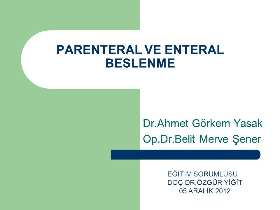 PARENTERAL VE ENTERAL BESLENME Dr.Ahmet Görkem Yasak Op.Dr.Belit Merve Şener EĞİTİM SORUMLUSU DOÇ DR.ÖZGÜR YİĞİT 05 ARALIK 2012