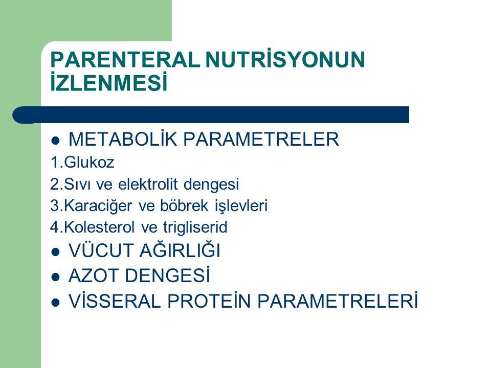 PARENTERAL NUTRİSYONUN İZLENMESİ METABOLİK PARAMETRELER 1.Glukoz 2.Sıvı ve elektrolit dengesi 3.Karaciğer ve böbrek işlevleri 4.Kolesterol ve triglise