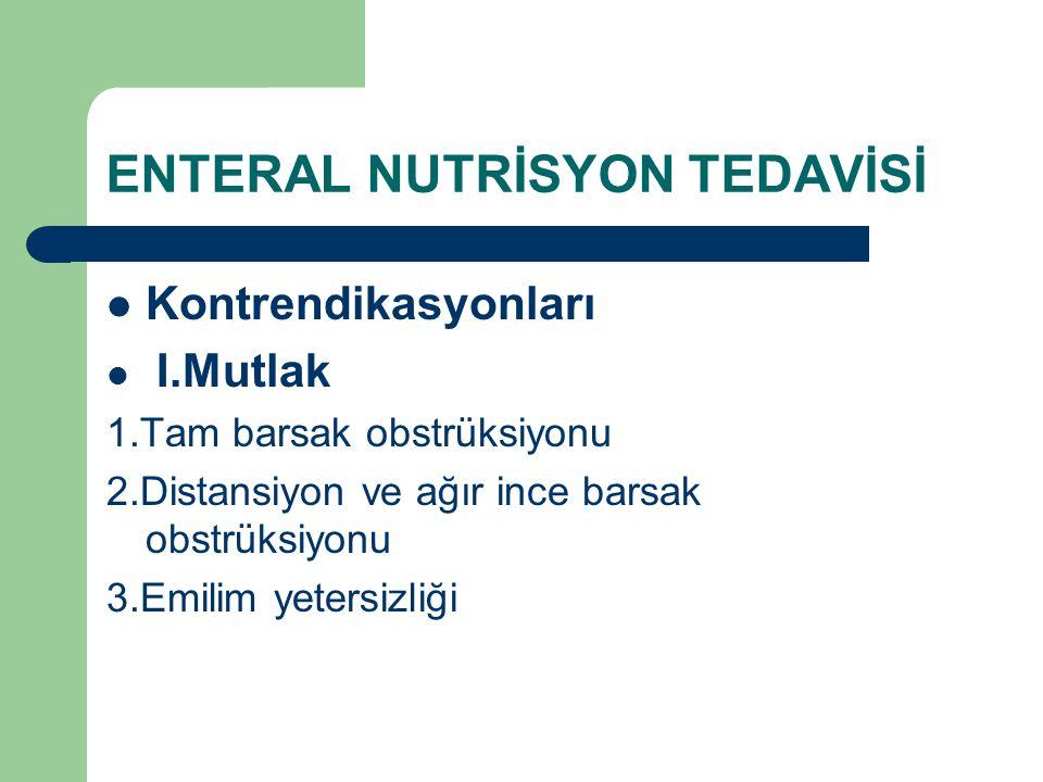 ENTERAL NUTRİSYON TEDAVİSİ Kontrendikasyonları I.Mutlak 1.Tam barsak obstrüksiyonu 2.Distansiyon ve ağır ince barsak obstrüksiyonu 3.Emilim yetersizli