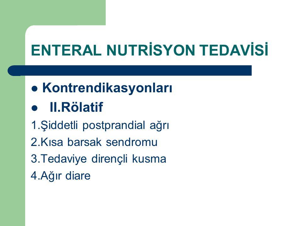 ENTERAL NUTRİSYON TEDAVİSİ Kontrendikasyonları II.Rölatif 1.Şiddetli postprandial ağrı 2.Kısa barsak sendromu 3.Tedaviye dirençli kusma 4.Ağır diare